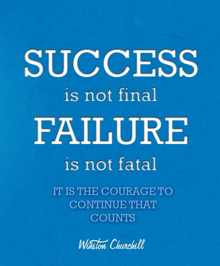 Success Is Not Final Failure Is Not Fatal It Is The Courage To Continue That Counts