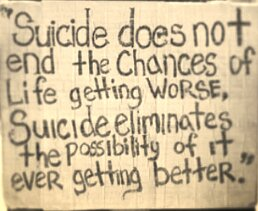 """""""Suicide Does Not End The Chances of Life Getting Worse, Suicide Eliminates The Possibility Of It Ever Getting Better"""""""