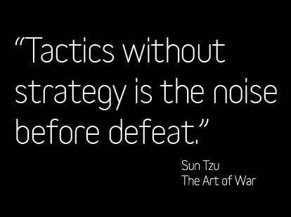 """""""Tactics Without Strategy Is The Noise Before Defeat"""""""