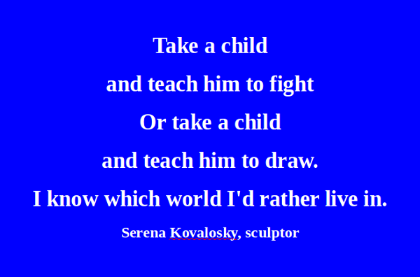 Take A Child And Teach Him To Fight Or Take A Child And Teach Him To Draw. I Know Which World I'd Rather Live In
