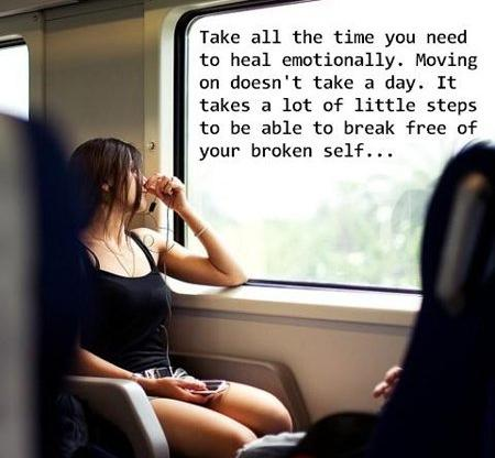 Take All The Time You Need To Heal Emotionally. Moving On Doesn't Take a Day. It Takes a Lot of Little Steps To Be Able To Break Free Of Your Broken Self