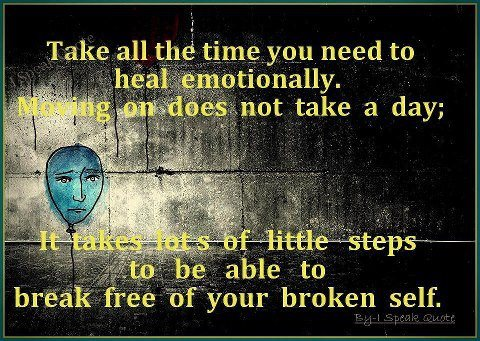 Take All The Time You Need To HealEmotionally. Moving On Does Not Take A Day. It Takes Lots Of Little Steps To Be Able To Break Free Of Your Broken Self