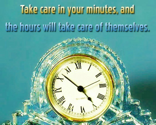 Take Care In Your Minutes, And The Hours Will Take Care Of Themselves