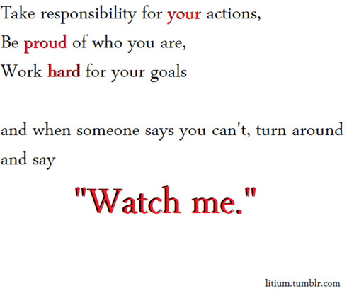 "Take Responsibility For Your Actions, Be Proud Of Who You Are, Work Hard For Your Goals And When Someone Says You Can't, Turn Around And Say ""Watch Me"""
