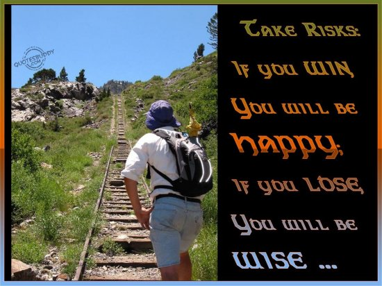 Take risks, If you win, you will be happy, if you lose, you will be wise