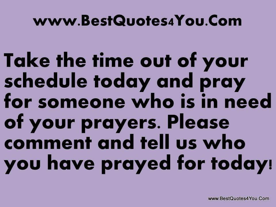 Take The Time Out Of Your Schedule Today And Pray For Someone Who Is In Need Of Your Prayers. Please Comment And Tell Us Who You Have Prayed For Today!