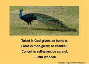 Talent Is God Given; Be Humble. Fame Is Man Given; Be Thankful. Conceit Is Self Given; Be Careful.