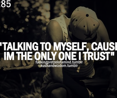 """Talking To Myself, Cause Im The Only I Trust"""