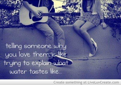 Telling Someone Why You Love Them Is Like Trying To Explan What Water Tastes Like