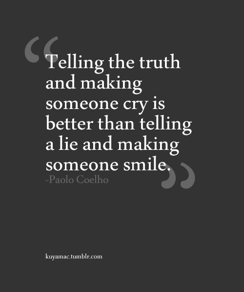 """Telling The Truth And Making Someone Cry Is Better Than Telling A Lie And Making Someone Smile"""