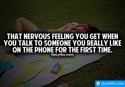 That Nervous Feeling You Get When You Talk To Someone You Really Like On The Phone For The First Time