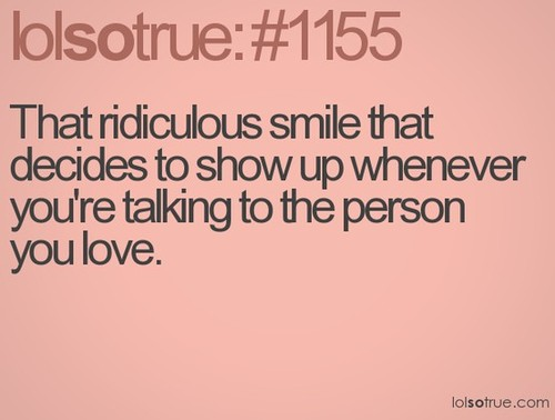 That Ridiculous Smile That Decides To Show Up Whenever You're Talking To The Person You Love