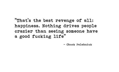 """""""That's The Best Revenge Of All; Happiness. Nothing Drives People Erazier Than Seeing Someone Have A Good Fucking Life"""""""