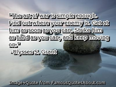 """The Art Of War Is Simple Enough. Find Out Where Your Enemy Is. Get At Him As Soon As You Can. Strike Him As Hard As You Can, And Keep Moving On"""