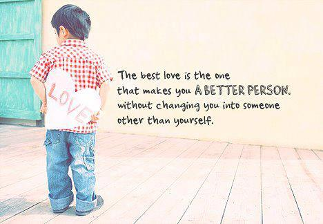 The Best Love Is The One That Makes You A Better Person, Without Changing You Into Someone Other Than Yourself