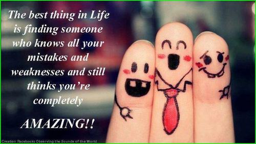 The Best Thing In Life Is Finding Someone Who Knows All Your Mistakes And Weaknesses And Still Thinks You're Completely Amazing!!