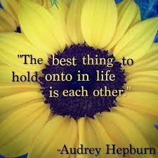 """The Best Thing To Hold Onto In Life Is Each Other"""