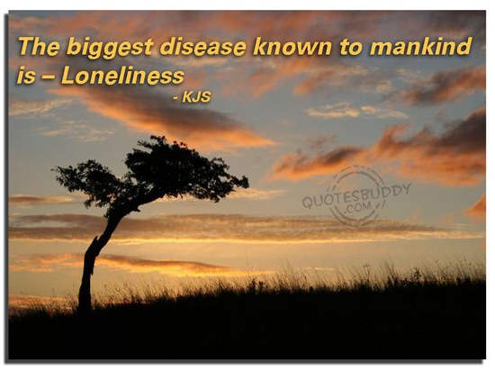The Biggest Disease Known To Mankind Is - Loneliness