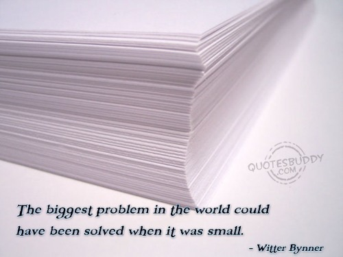 The biggest problem in the world could have been solved when it was small. - Witter Bynner