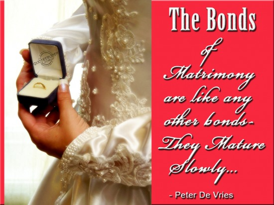 The Bonds Of Matrimony Are Like Any Other Bonds ~ They Mature Slowly