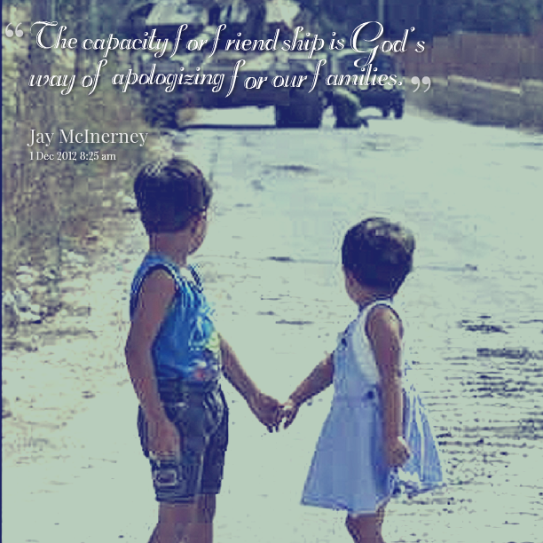 """"""" The Capacity For Friendship Is God's Way of Apologzing For Our Families """" ~ Apology Quote"""