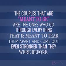 "The Couples That Are ""Meant To Be"" Are The Ones Who Go Through Everything That Is Meant To Tear Them Apart And Come Out Even Stronger Than They Were Before"