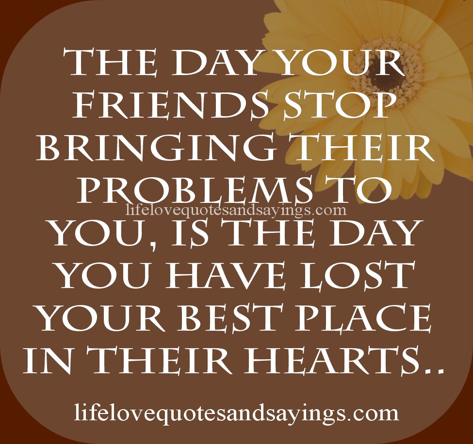The Day Your Friends Their Problems To You, Is The Day You Have Lost Your Best Place In Their Hearts