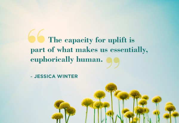 """""""The Eapacity For Uplift Is Part Of What Makes Us Essentially, Euphorically Human"""""""