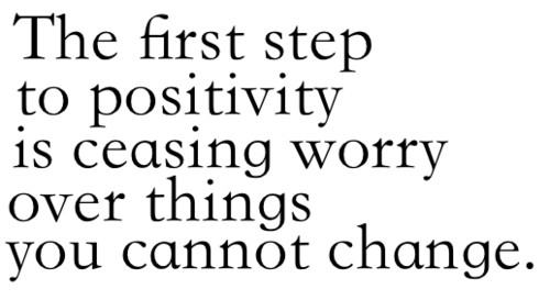 The First Step To Positivity Is Ceasing Worry Over Things You Cannot Change