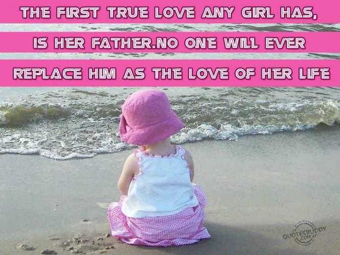 The First True Love Any Girl Has, Is Her Father. No One Will Ever Replace Him As The Love of Her Life