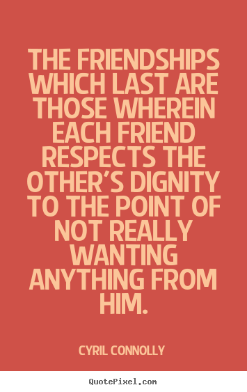 The Friendships Which Last Are Those Wherein Each Friend Respects The Other's Dignity To The Point Of Not Really Wanting Anything From Him