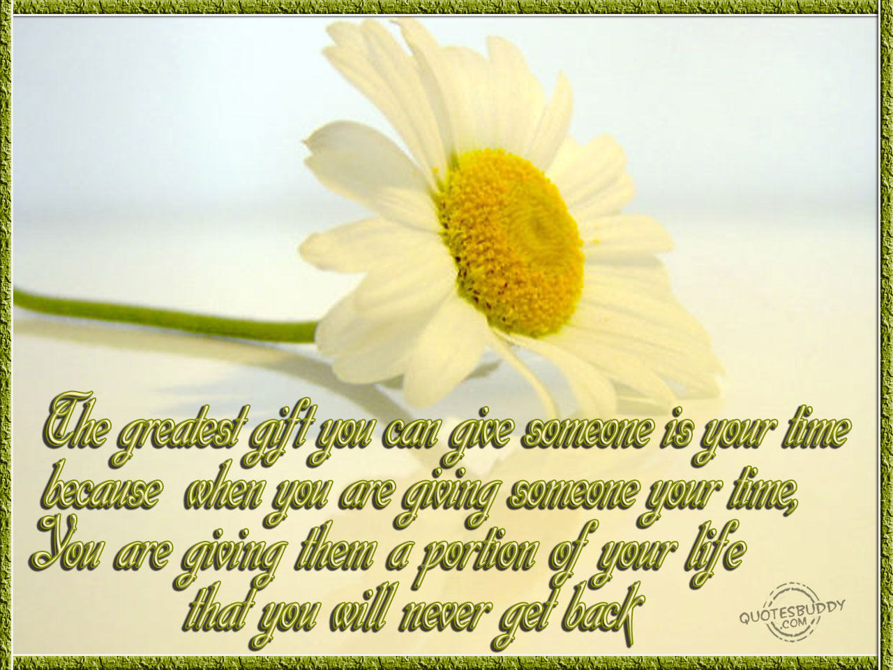 The greatest gift you can give someone is your time because when you are giving someone your time, You are giving them a portion of your life that you will never get back