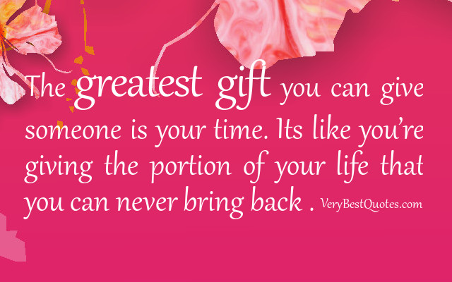 The Greatest Gift You Can Give Someone Is Your Time, Its Like You're Giving The Portion Of Your Life That You Can Never Bring Back