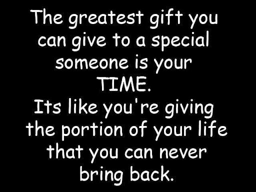 The Greatest Gift You Can Give To A Special Someone Is Your Time. Its Like You're Giving The Portion Of Your Life That You Can Never Bring Back