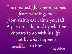 The Greatest Glory Never Comes From Winning, But From Rising Each Time You Fall. A Person Is Defined By What He Chooses To Do With His Life, Not By What Happens To Him