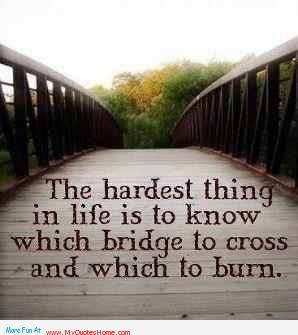 The Hardest Thing In Life Is To Know Which Bridge To Cross And Which To Burn