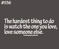 The Hardest Thing To Do Is Watch The One You Love, Love Someone Else