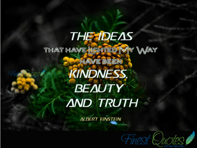The Ideas That Have Lighted My Way Have Been Kindness, Beauty And Truth