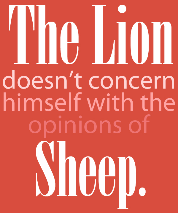 The Lion Doesn't Concern Himself With The Opinions Of Sheep