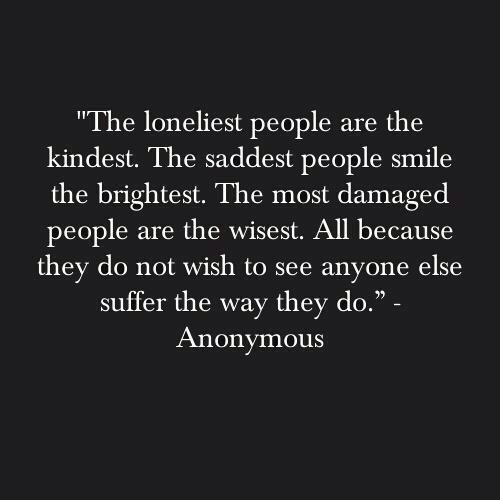"""The Loneliest People Are The Kindest. The Saddest People Smile The Brightest. The Most Damaged People Are The Wisest. All Because They Do Not Wish To See Anyone Else Suffer The Way They Do"""