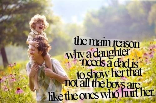 The Main Reason Why a Daughter Needs a Dad Is To Show Her That Not All The Boys Are Like The Ones Who Hurt Her