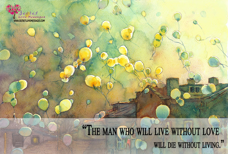 """The Man Who Will Live Without Love Will Die Without Living"""