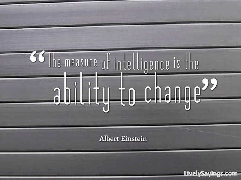 """""""The Measure Of Intelligence Is The Ability To Change"""""""