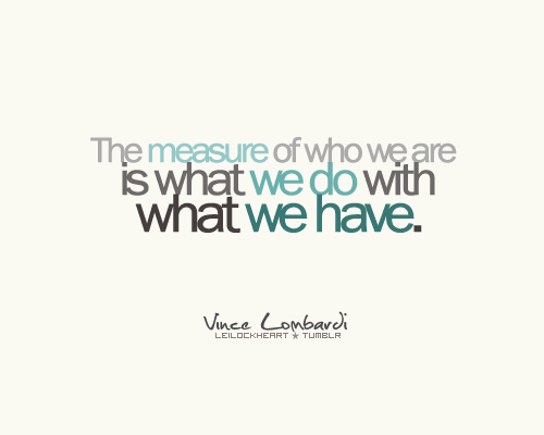 The Measure Of Who We Are Is What We Do With What We Have