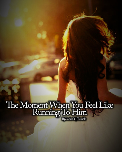 The Moment When You Feel Like Running To Him