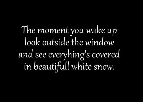The Moment You Wake Up Look Outside The Window And See Everything's Covered In Beautifull White Snow