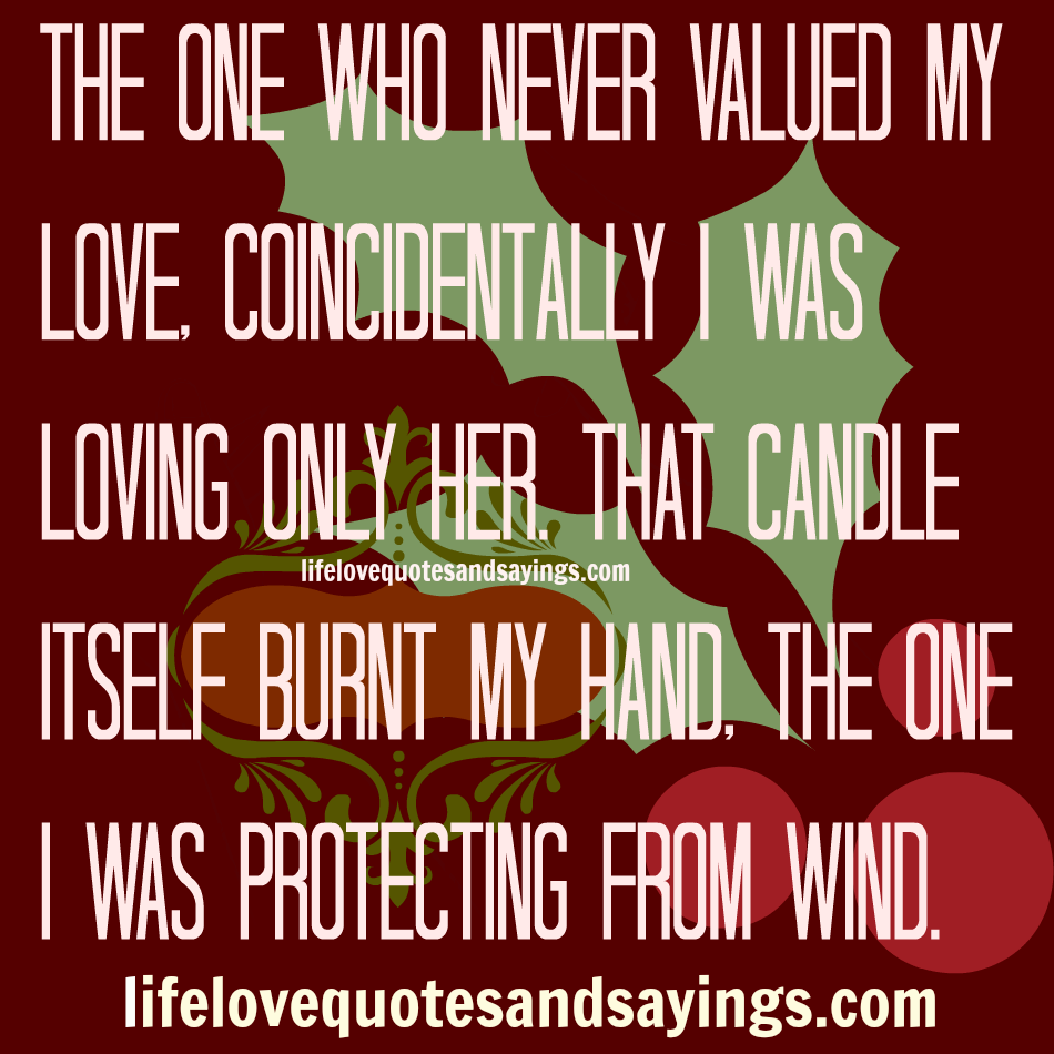 The One Who Never Valued My Love. Concidentally I Was Loving Only Her. That Candle Itself Burnt My Hand. The One I Was Protecting From Wind