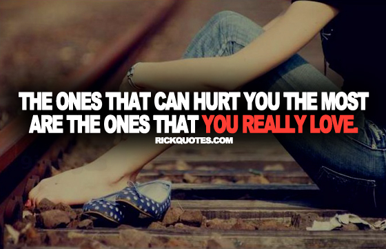 The Ones That Can Hurt You The Most Are The Ones That You Really Love