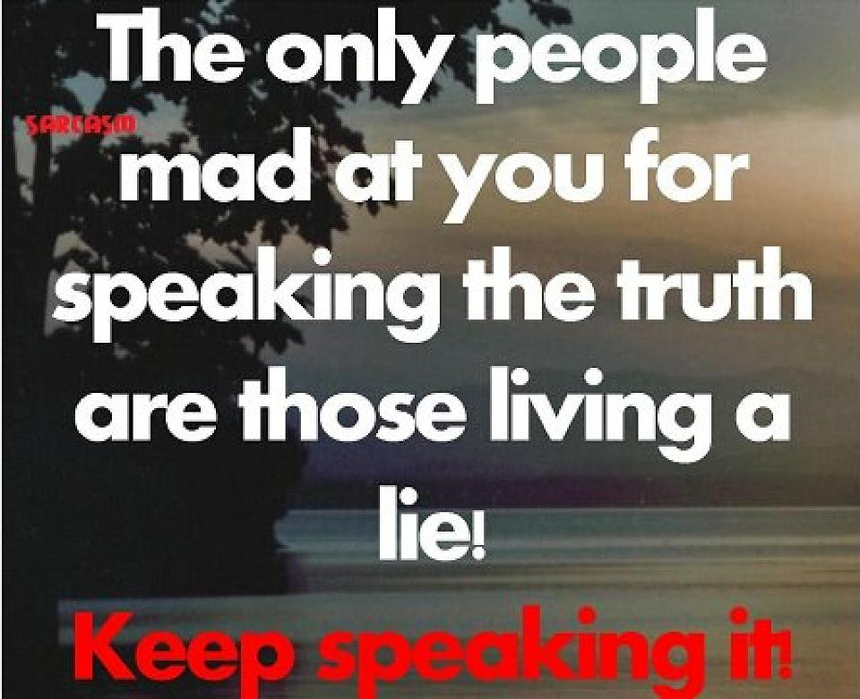 The Only People Mad At You For Speaking The Truth Are Those Living A Lie!