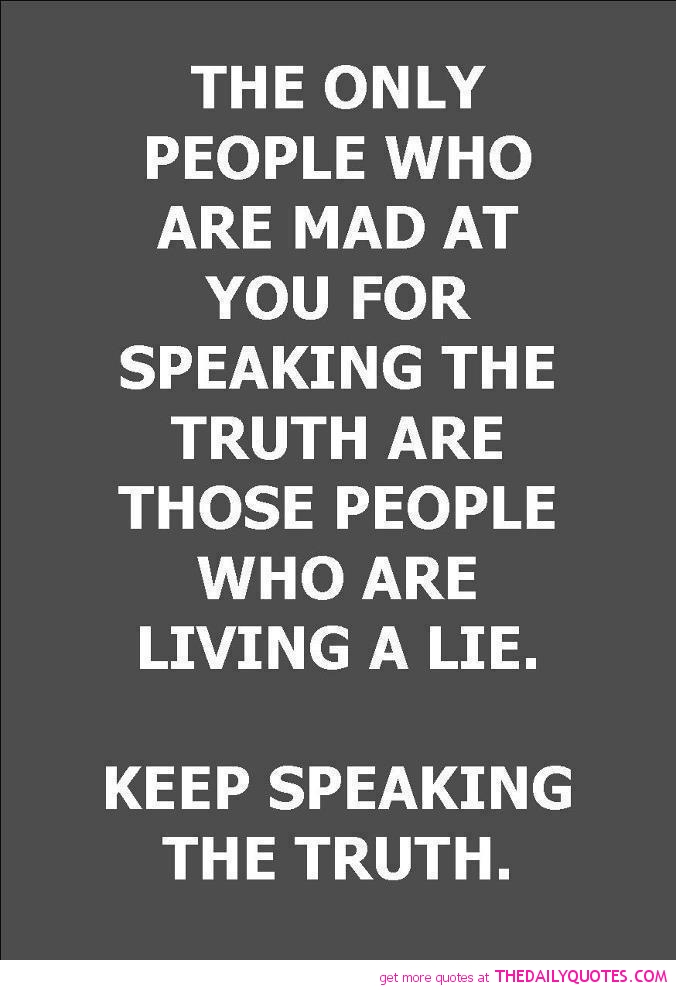 The Only People Who Are Mad At You For Speaking The Truth Are Those People Who Are Living A Lie. Keep Speaking The Truth